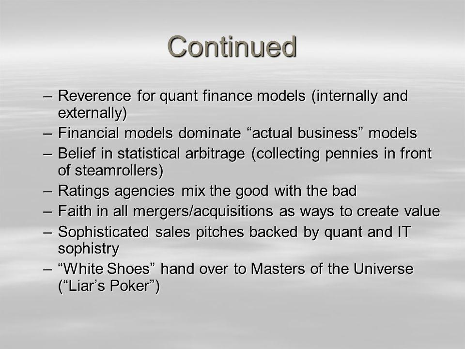 Continued –Reverence for quant finance models (internally and externally) –Financial models dominate actual business models –Belief in statistical arbitrage (collecting pennies in front of steamrollers) –Ratings agencies mix the good with the bad –Faith in all mergers/acquisitions as ways to create value –Sophisticated sales pitches backed by quant and IT sophistry –White Shoes hand over to Masters of the Universe (Liars Poker)