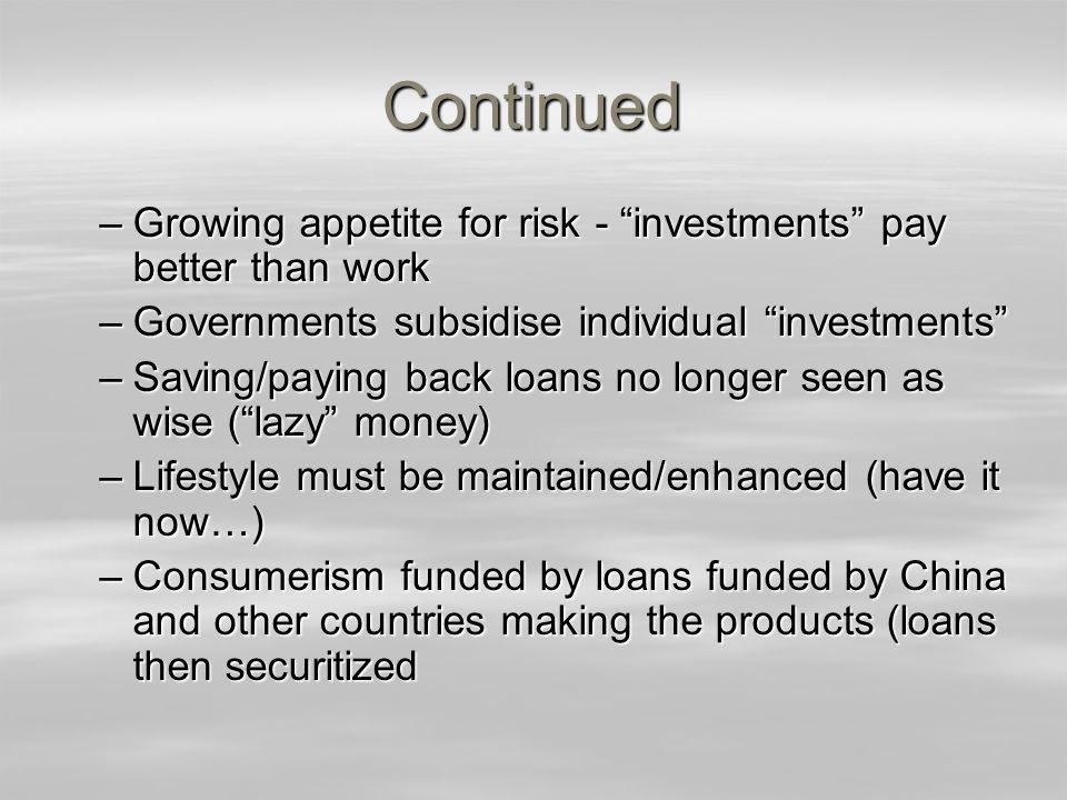 Continued –Growing appetite for risk - investments pay better than work –Governments subsidise individual investments –Saving/paying back loans no longer seen as wise (lazy money) –Lifestyle must be maintained/enhanced (have it now…) –Consumerism funded by loans funded by China and other countries making the products (loans then securitized