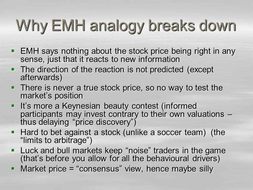 Why EMH analogy breaks down EMH says nothing about the stock price being right in any sense, just that it reacts to new information EMH says nothing about the stock price being right in any sense, just that it reacts to new information The direction of the reaction is not predicted (except afterwards) The direction of the reaction is not predicted (except afterwards) There is never a true stock price, so no way to test the markets position There is never a true stock price, so no way to test the markets position Its more a Keynesian beauty contest (informed participants may invest contrary to their own valuations – thus delaying price discovery) Its more a Keynesian beauty contest (informed participants may invest contrary to their own valuations – thus delaying price discovery) Hard to bet against a stock (unlike a soccer team) (the limits to arbitrage) Hard to bet against a stock (unlike a soccer team) (the limits to arbitrage) Luck and bull markets keep noise traders in the game (thats before you allow for all the behavioural drivers) Luck and bull markets keep noise traders in the game (thats before you allow for all the behavioural drivers) Market price = consensus view, hence maybe silly Market price = consensus view, hence maybe silly