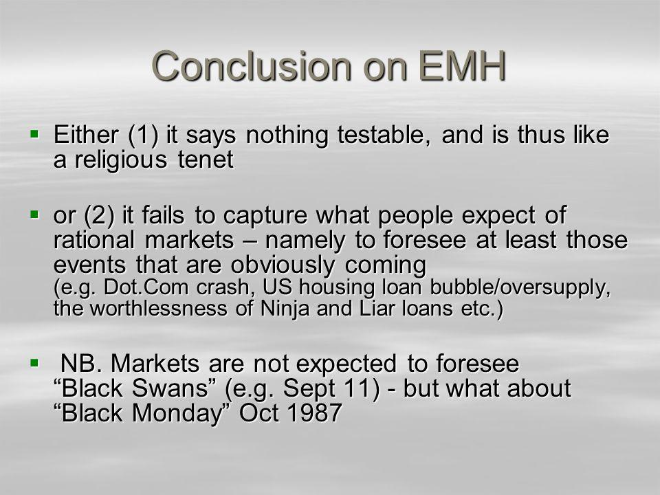 Conclusion on EMH Either (1) it says nothing testable, and is thus like a religious tenet Either (1) it says nothing testable, and is thus like a religious tenet or (2) it fails to capture what people expect of rational markets – namely to foresee at least those events that are obviously coming (e.g.
