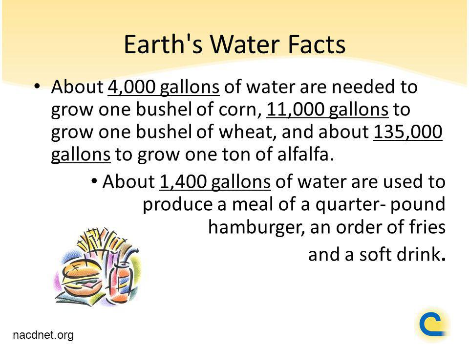 Earth s Water Facts nacdnet.org About 4,000 gallons of water are needed to grow one bushel of corn, 11,000 gallons to grow one bushel of wheat, and about 135,000 gallons to grow one ton of alfalfa.