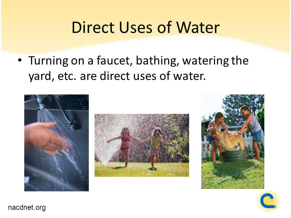 Direct Uses of Water Turning on a faucet, bathing, watering the yard, etc.