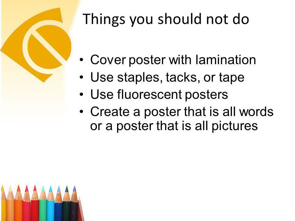 Things you should not do Cover poster with lamination Use staples, tacks, or tape Use fluorescent posters Create a poster that is all words or a poster that is all pictures