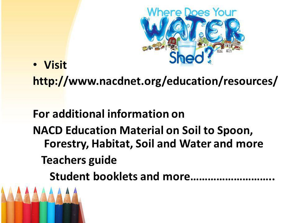 Visit http://www.nacdnet.org/education/resources/ For additional information on NACD Education Material on Soil to Spoon, Forestry, Habitat, Soil and Water and more Teachers guide Student booklets and more………………………..