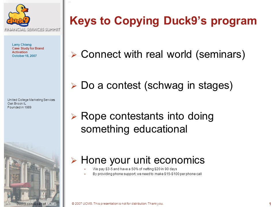 1515 Duck9.com is part of UCMS UCMS Larry Chiang Case Study for Brand Activation October 18, 2007 United College Marketing Services Oak Brook IL Founded in 1989 © 2007 UCMS.