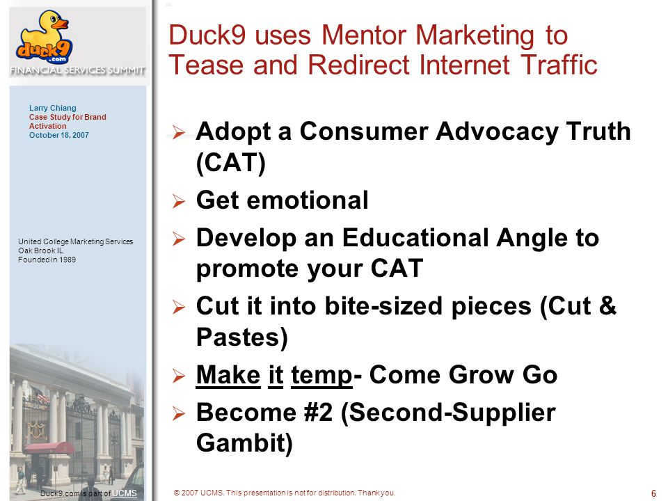 6 Duck9.com is part of UCMS UCMS Larry Chiang Case Study for Brand Activation October 18, 2007 United College Marketing Services Oak Brook IL Founded in 1989 © 2007 UCMS.