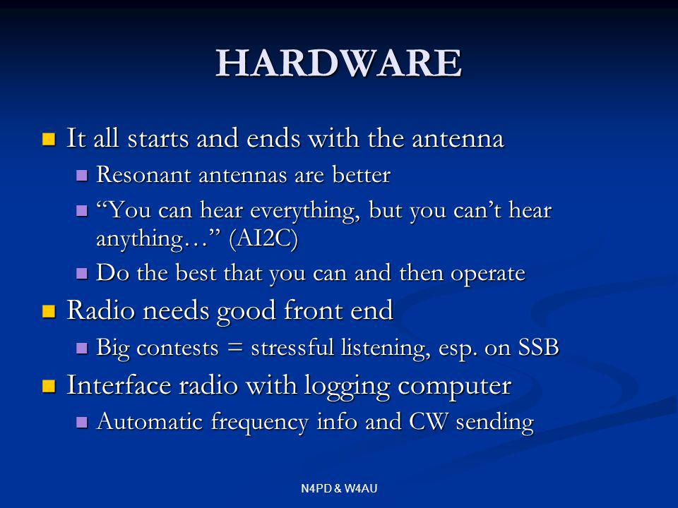 N4PD & W4AU HARDWARE It all starts and ends with the antenna It all starts and ends with the antenna Resonant antennas are better Resonant antennas are better You can hear everything, but you cant hear anything… (AI2C) You can hear everything, but you cant hear anything… (AI2C) Do the best that you can and then operate Do the best that you can and then operate Radio needs good front end Radio needs good front end Big contests = stressful listening, esp.