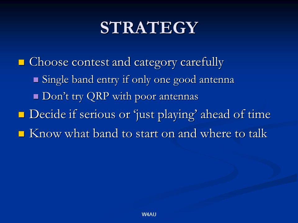 W4AU STRATEGY Choose contest and category carefully Choose contest and category carefully Single band entry if only one good antenna Single band entry if only one good antenna Dont try QRP with poor antennas Dont try QRP with poor antennas Decide if serious or just playing ahead of time Decide if serious or just playing ahead of time Know what band to start on and where to talk Know what band to start on and where to talk