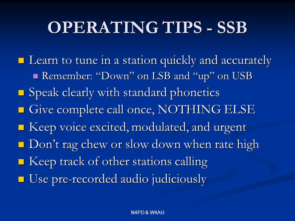 N4PD & W4AU OPERATING TIPS - SSB Learn to tune in a station quickly and accurately Learn to tune in a station quickly and accurately Remember: Down on LSB and up on USB Remember: Down on LSB and up on USB Speak clearly with standard phonetics Speak clearly with standard phonetics Give complete call once, NOTHING ELSE Give complete call once, NOTHING ELSE Keep voice excited, modulated, and urgent Keep voice excited, modulated, and urgent Dont rag chew or slow down when rate high Dont rag chew or slow down when rate high Keep track of other stations calling Keep track of other stations calling Use pre-recorded audio judiciously Use pre-recorded audio judiciously