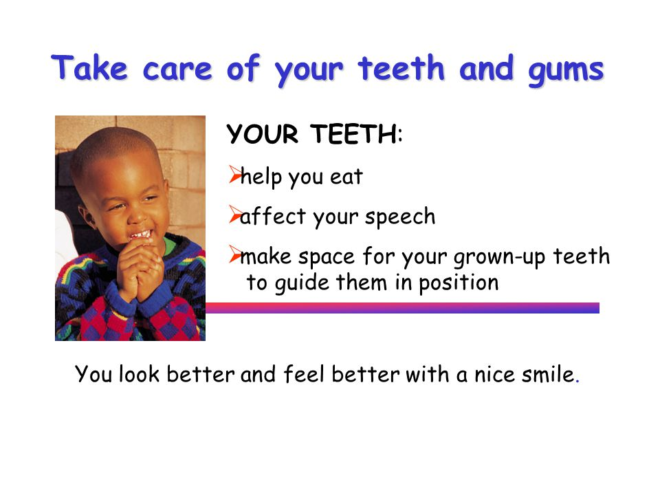Take care of your teeth and gums YOUR TEETH: help you eat affect your speech make space for your grown-up teeth to guide them in position You look better and feel better with a nice smile.