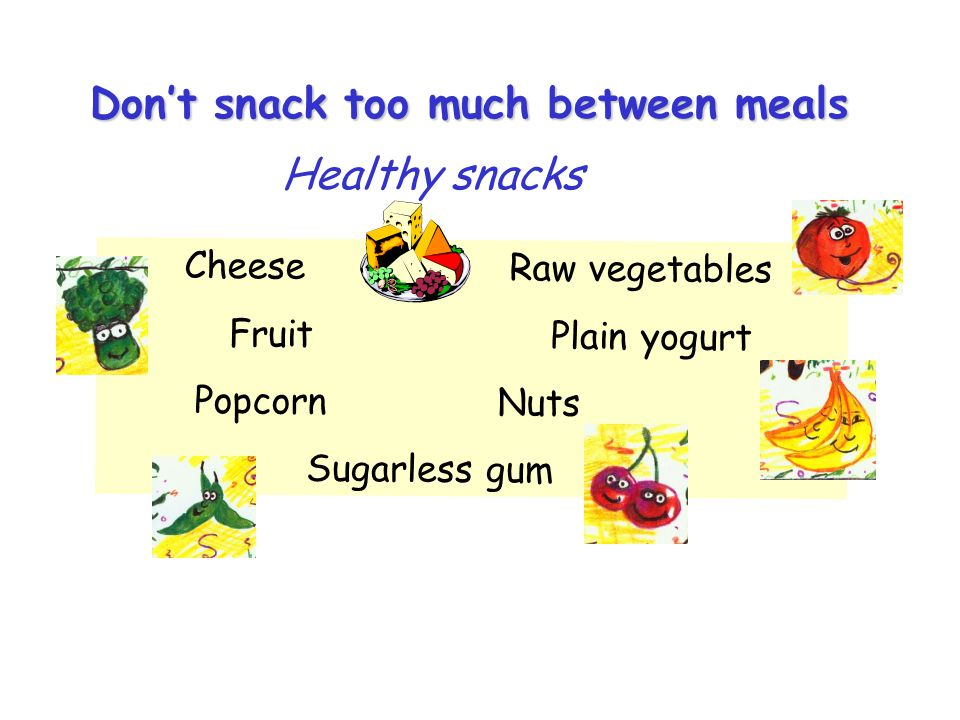 Cheese Raw vegetables Fruit Plain yogurt Popcorn Nuts Sugarless gum Dont snack too much between meals Healthy snacks