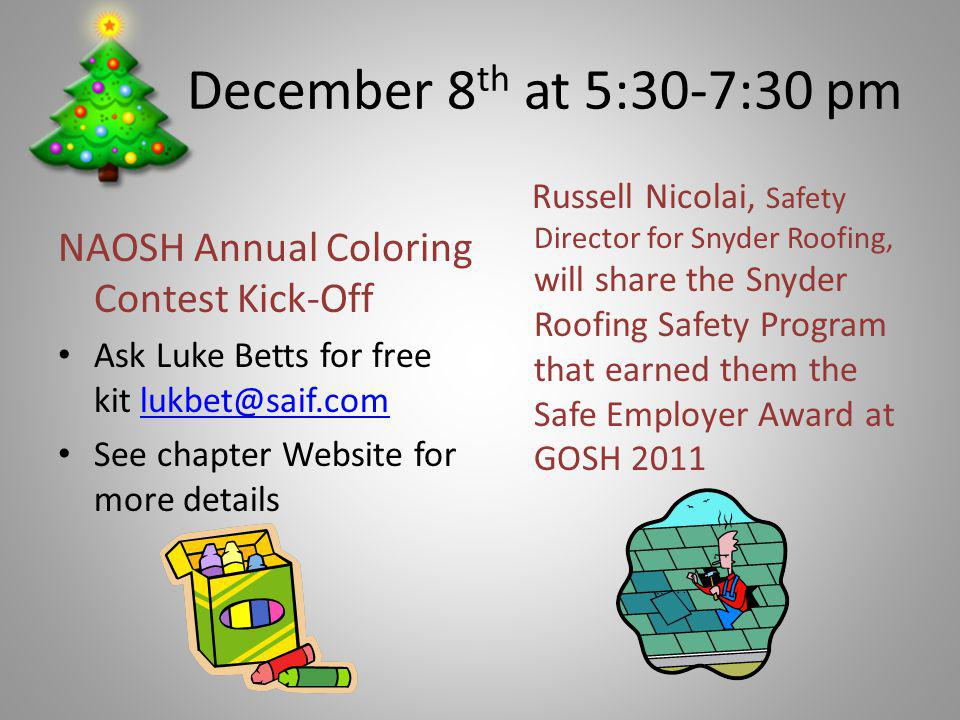 December 8 th at 5:30-7:30 pm NAOSH Annual Coloring Contest Kick-Off Ask Luke Betts for free kit lukbet@saif.comlukbet@saif.com See chapter Website for more details Russell Nicolai, Safety Director for Snyder Roofing, will share the Snyder Roofing Safety Program that earned them the Safe Employer Award at GOSH 2011