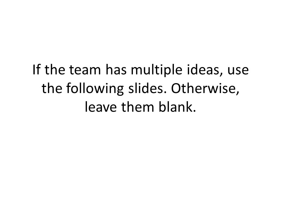 If the team has multiple ideas, use the following slides. Otherwise, leave them blank.