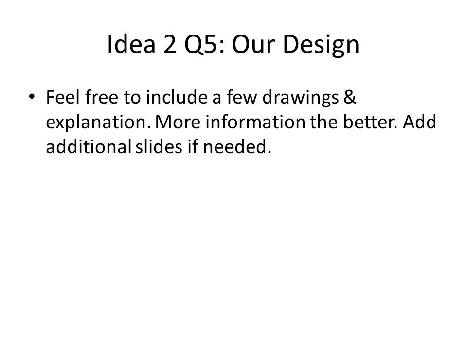 Idea 2 Q5: Our Design Feel free to include a few drawings & explanation.
