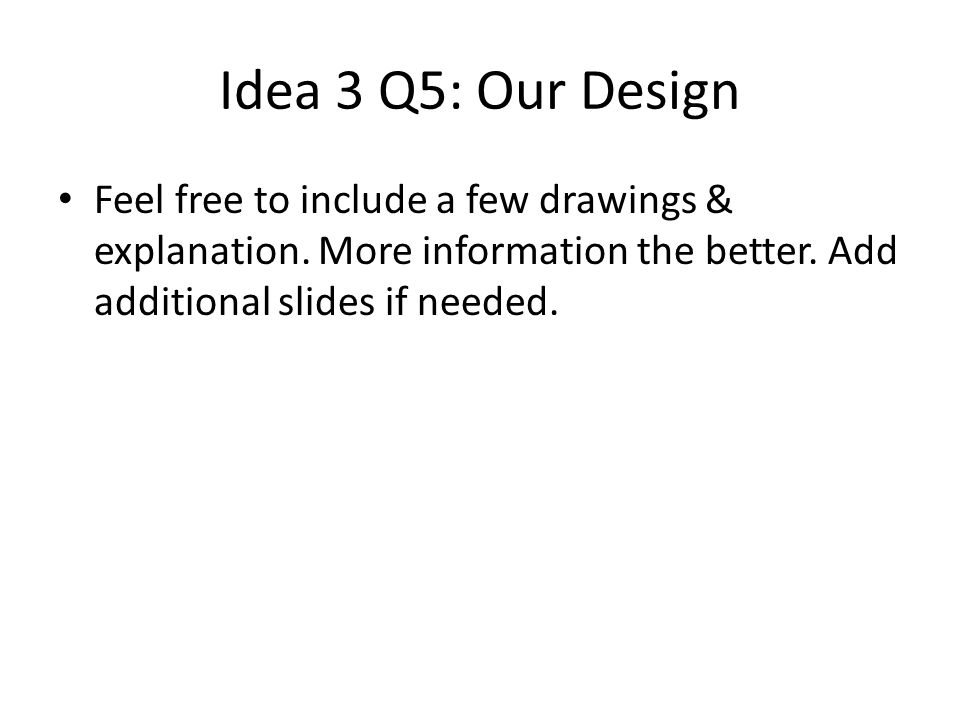 Idea 3 Q5: Our Design Feel free to include a few drawings & explanation.