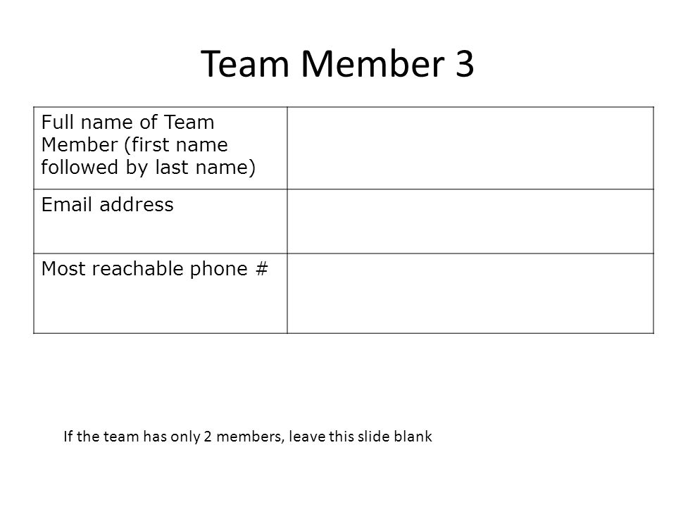 Team Member 3 Full name of Team Member (first name followed by last name)  address Most reachable phone # If the team has only 2 members, leave this slide blank