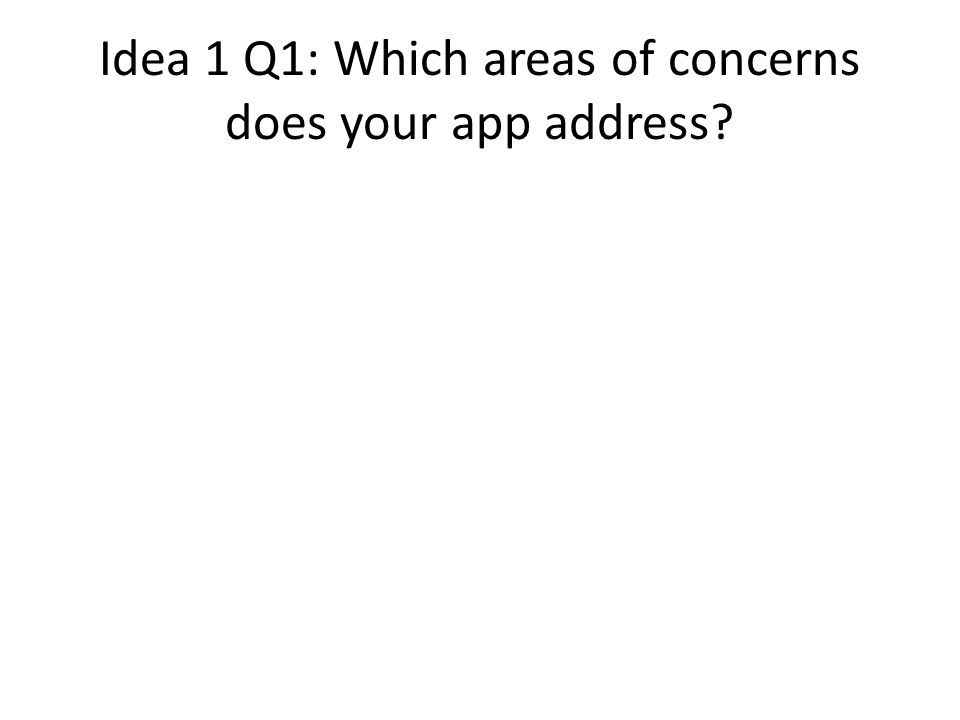 Idea 1 Q1: Which areas of concerns does your app address