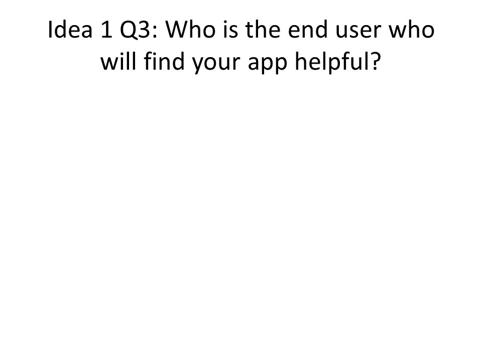 Idea 1 Q3: Who is the end user who will find your app helpful