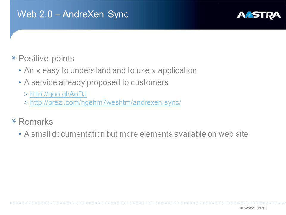 © Aastra – 2010 Web 2.0 – AndreXen Sync Positive points An « easy to understand and to use » application A service already proposed to customers >http://goo.gl/AoDJhttp://goo.gl/AoDJ >http://prezi.com/ngehm7weshtm/andrexen-sync/http://prezi.com/ngehm7weshtm/andrexen-sync/ Remarks A small documentation but more elements available on web site
