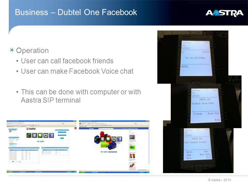© Aastra – 2010 Business – Dubtel One Facebook Operation User can call facebook friends User can make Facebook Voice chat This can be done with computer or with Aastra SIP terminal