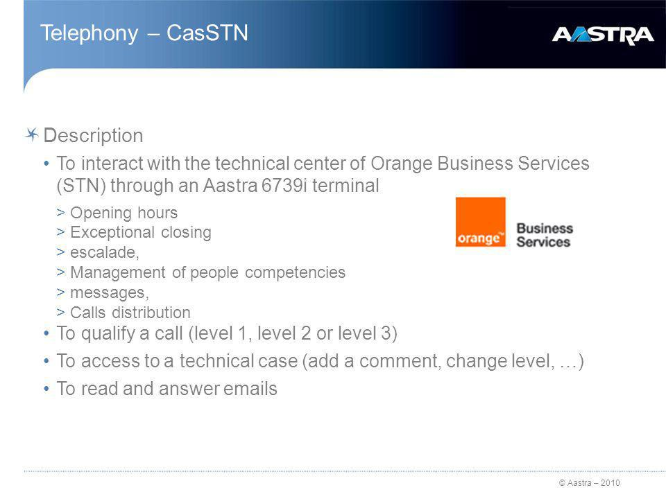 © Aastra – 2010 Telephony – CasSTN Description To interact with the technical center of Orange Business Services (STN) through an Aastra 6739i terminal >Opening hours >Exceptional closing >escalade, >Management of people competencies >messages, >Calls distribution To qualify a call (level 1, level 2 or level 3) To access to a technical case (add a comment, change level, …) To read and answer emails