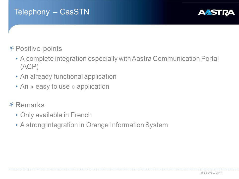 © Aastra – 2010 Telephony – CasSTN Positive points A complete integration especially with Aastra Communication Portal (ACP) An already functional application An « easy to use » application Remarks Only available in French A strong integration in Orange Information System