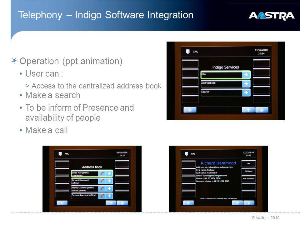 © Aastra – 2010 Telephony – Indigo Software Integration Operation (ppt animation) User can : >Access to the centralized address book Make a search To be inform of Presence and availability of people Make a call