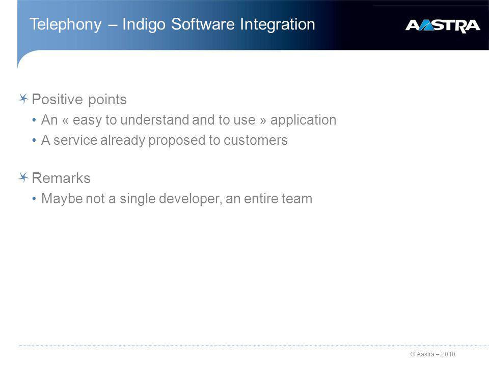 © Aastra – 2010 Telephony – Indigo Software Integration Positive points An « easy to understand and to use » application A service already proposed to customers Remarks Maybe not a single developer, an entire team