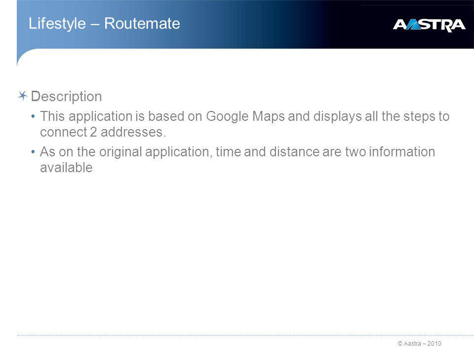© Aastra – 2010 Lifestyle – Routemate Description This application is based on Google Maps and displays all the steps to connect 2 addresses.