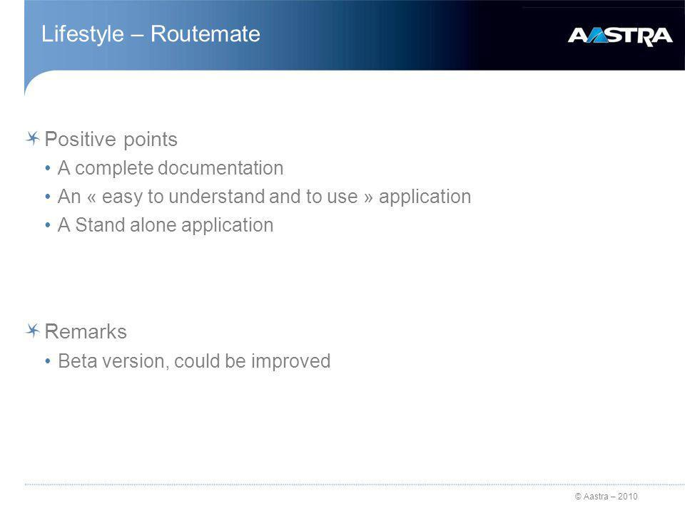 © Aastra – 2010 Lifestyle – Routemate Positive points A complete documentation An « easy to understand and to use » application A Stand alone application Remarks Beta version, could be improved