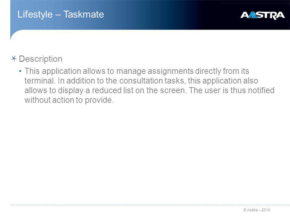 © Aastra – 2010 Lifestyle – Taskmate Description This application allows to manage assignments directly from its terminal.