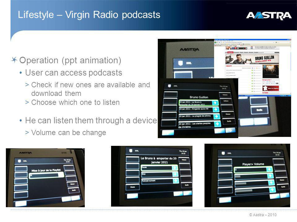 © Aastra – 2010 Lifestyle – Virgin Radio podcasts Operation (ppt animation) User can access podcasts >Check if new ones are available and download them >Choose which one to listen He can listen them through a device >Volume can be change