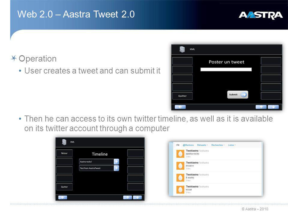 © Aastra – 2010 Web 2.0 – Aastra Tweet 2.0 Operation User creates a tweet and can submit it Then he can access to its own twitter timeline, as well as it is available on its twitter account through a computer