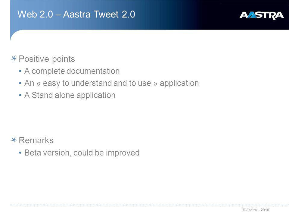 © Aastra – 2010 Web 2.0 – Aastra Tweet 2.0 Positive points A complete documentation An « easy to understand and to use » application A Stand alone application Remarks Beta version, could be improved