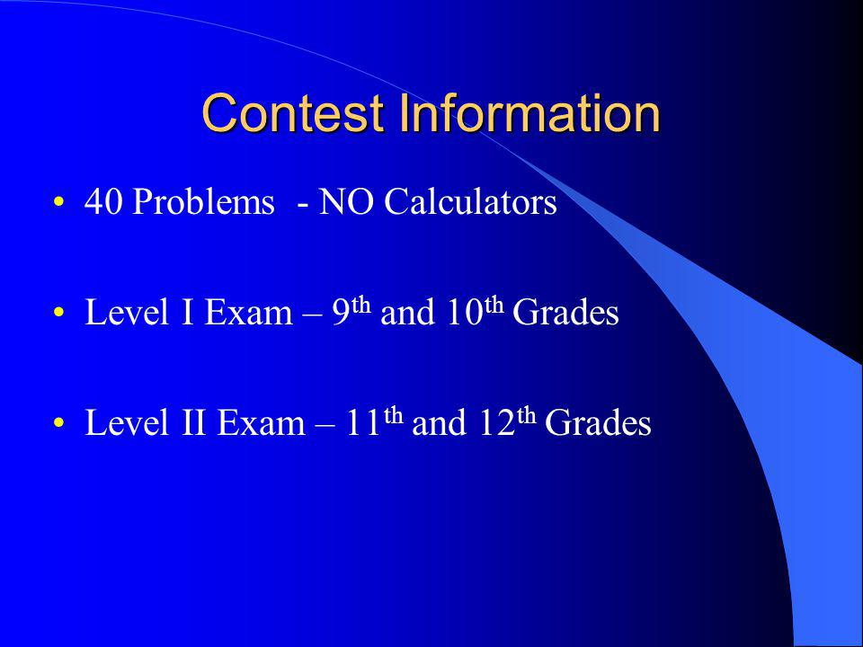 Contest Information 40 Problems - NO Calculators Level I Exam – 9 th and 10 th Grades Level II Exam – 11 th and 12 th Grades