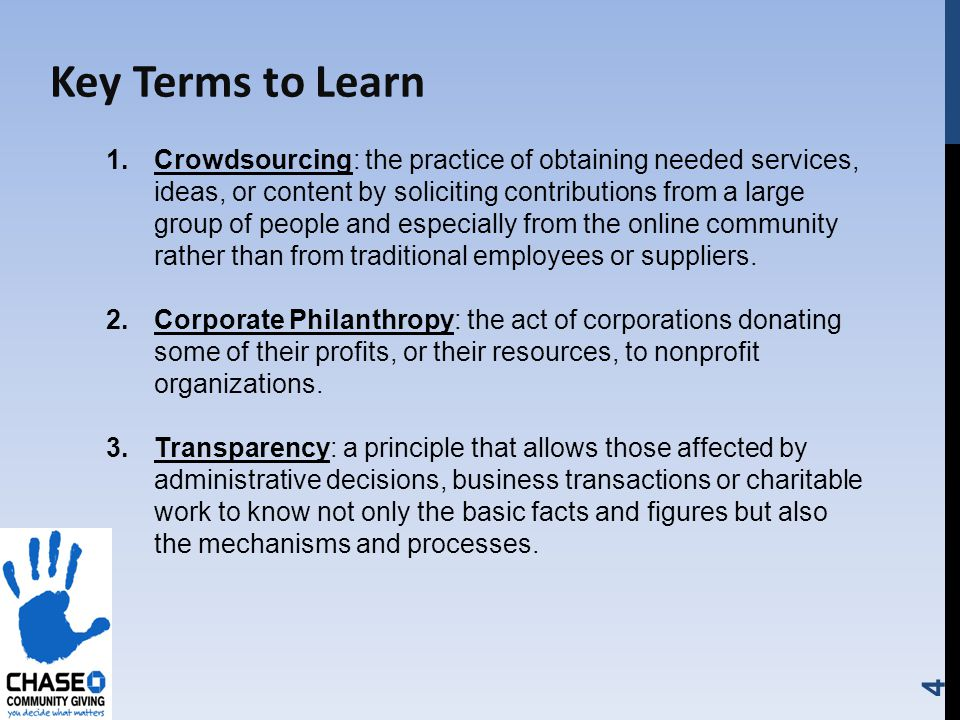 4 Key Terms to Learn 1.Crowdsourcing: the practice of obtaining needed services, ideas, or content by soliciting contributions from a large group of people and especially from the online community rather than from traditional employees or suppliers.