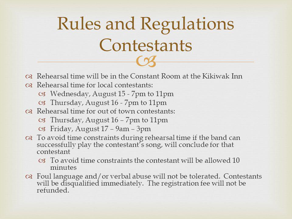 Rehearsal time will be in the Constant Room at the Kikiwak Inn Rehearsal time for local contestants: Wednesday, August 15 - 7pm to 11pm Thursday, August 16 - 7pm to 11pm Rehearsal time for out of town contestants: Thursday, August 16 – 7pm to 11pm Friday, August 17 – 9am – 3pm To avoid time constraints during rehearsal time if the band can successfully play the contestants song, will conclude for that contestant To avoid time constraints the contestant will be allowed 10 minutes Foul language and/or verbal abuse will not be tolerated.