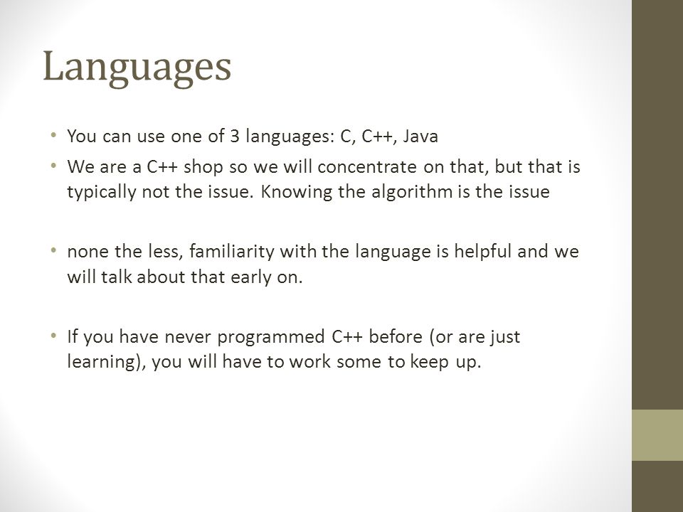 Languages You can use one of 3 languages: C, C++, Java We are a C++ shop so we will concentrate on that, but that is typically not the issue.