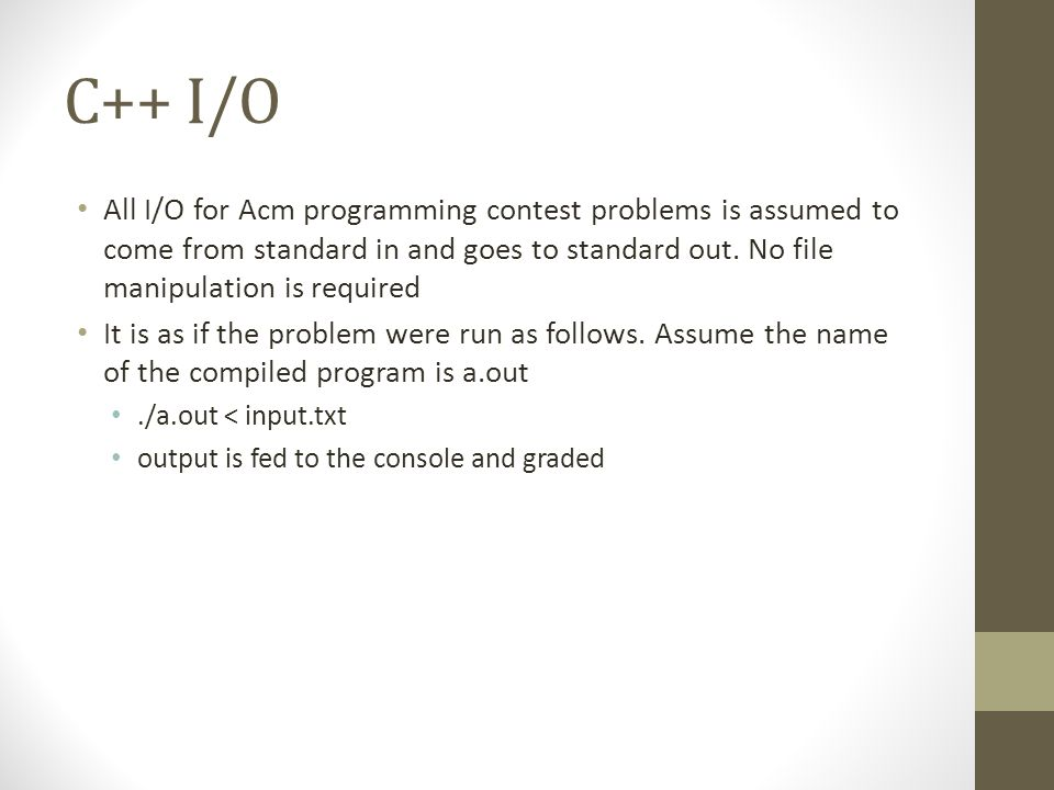C++ I/O All I/O for Acm programming contest problems is assumed to come from standard in and goes to standard out.