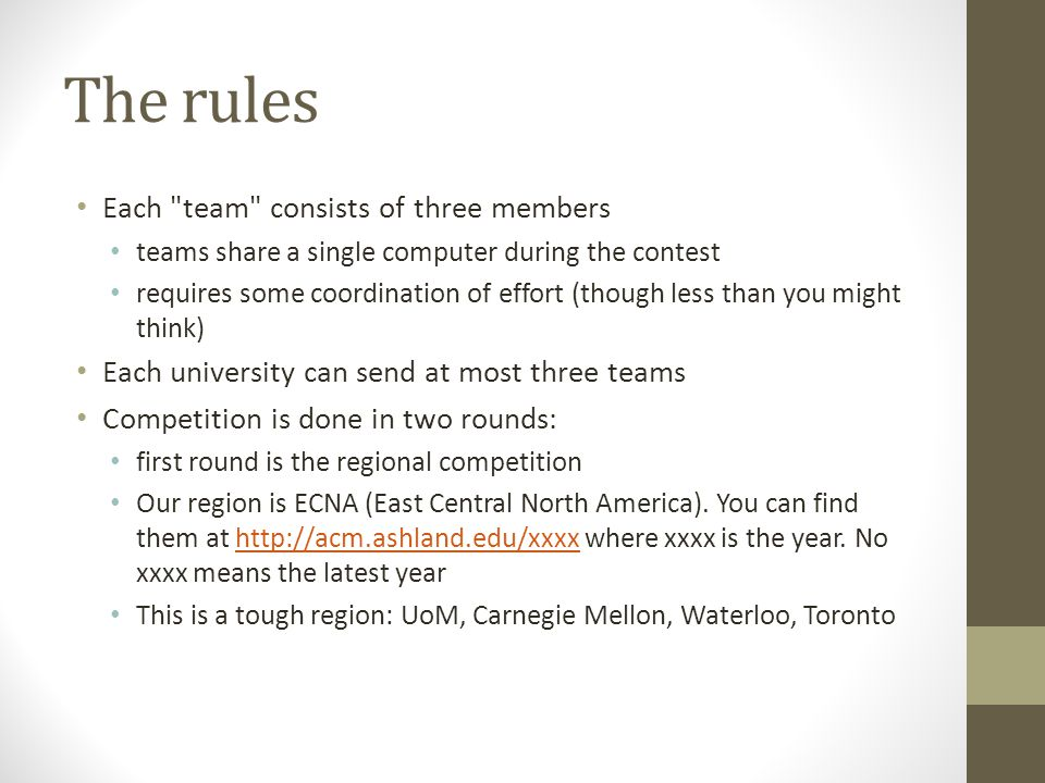 The rules Each team consists of three members teams share a single computer during the contest requires some coordination of effort (though less than you might think) Each university can send at most three teams Competition is done in two rounds: first round is the regional competition Our region is ECNA (East Central North America).