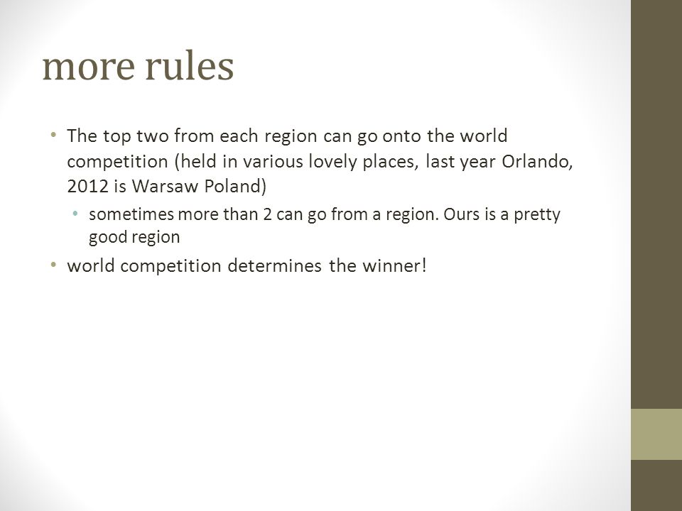 more rules The top two from each region can go onto the world competition (held in various lovely places, last year Orlando, 2012 is Warsaw Poland) sometimes more than 2 can go from a region.