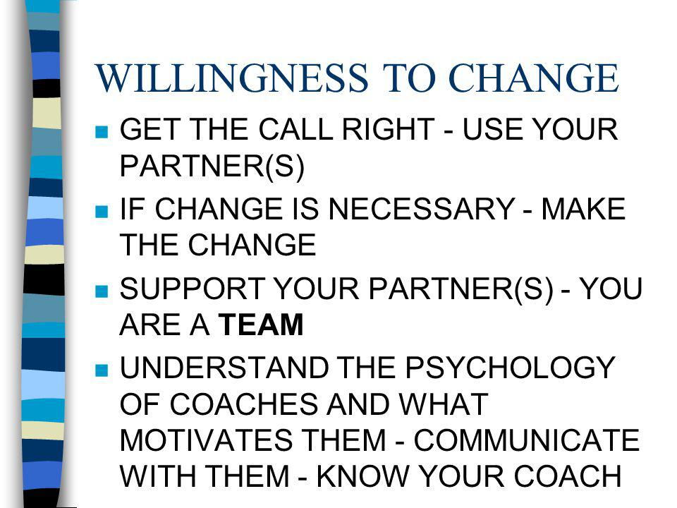 WILLINGNESS TO CHANGE n GET THE CALL RIGHT - USE YOUR PARTNER(S) n IF CHANGE IS NECESSARY - MAKE THE CHANGE n SUPPORT YOUR PARTNER(S) - YOU ARE A TEAM n UNDERSTAND THE PSYCHOLOGY OF COACHES AND WHAT MOTIVATES THEM - COMMUNICATE WITH THEM - KNOW YOUR COACH