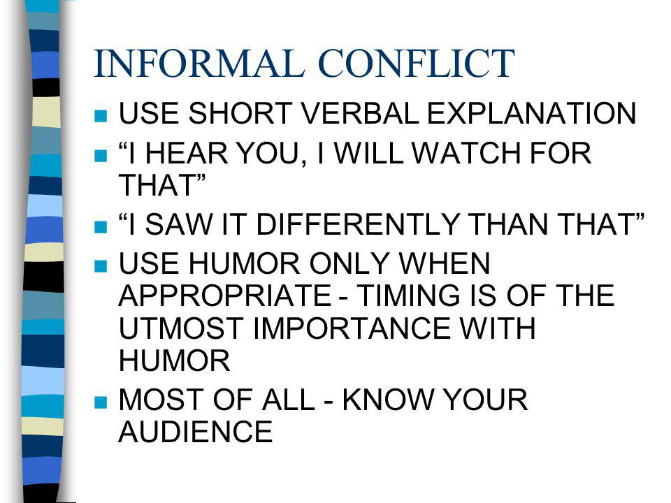 INFORMAL CONFLICT n USE SHORT VERBAL EXPLANATION n I HEAR YOU, I WILL WATCH FOR THAT n I SAW IT DIFFERENTLY THAN THAT n USE HUMOR ONLY WHEN APPROPRIATE - TIMING IS OF THE UTMOST IMPORTANCE WITH HUMOR n MOST OF ALL - KNOW YOUR AUDIENCE