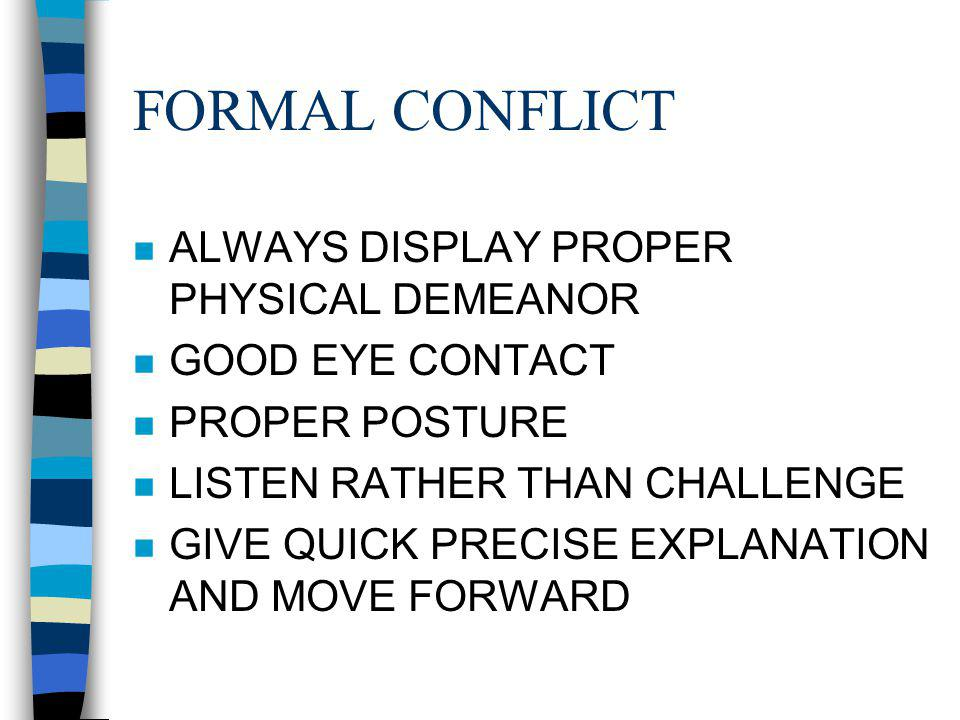 FORMAL CONFLICT n ALWAYS DISPLAY PROPER PHYSICAL DEMEANOR n GOOD EYE CONTACT n PROPER POSTURE n LISTEN RATHER THAN CHALLENGE n GIVE QUICK PRECISE EXPLANATION AND MOVE FORWARD