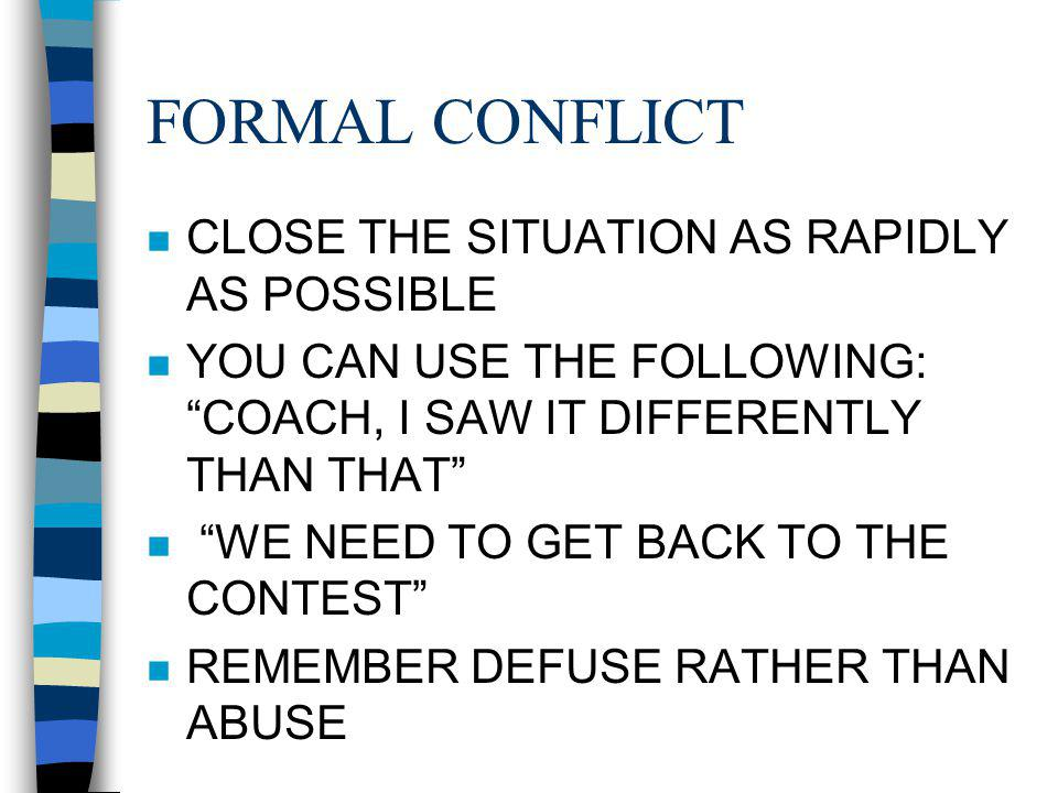 FORMAL CONFLICT n CLOSE THE SITUATION AS RAPIDLY AS POSSIBLE n YOU CAN USE THE FOLLOWING: COACH, I SAW IT DIFFERENTLY THAN THAT n WE NEED TO GET BACK TO THE CONTEST n REMEMBER DEFUSE RATHER THAN ABUSE