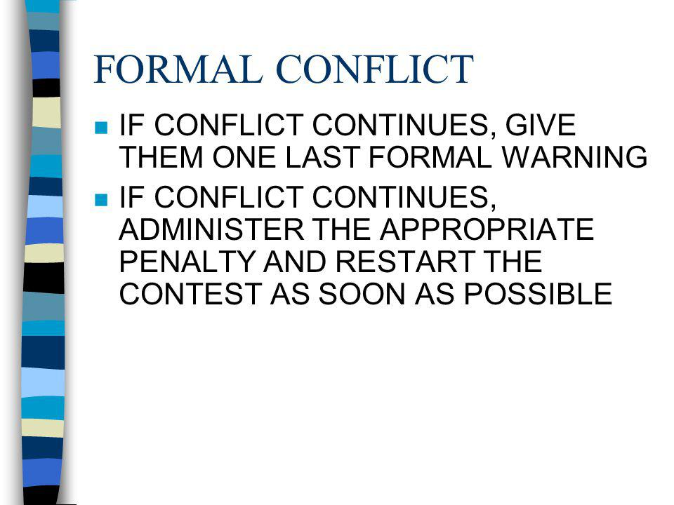FORMAL CONFLICT n IF CONFLICT CONTINUES, GIVE THEM ONE LAST FORMAL WARNING n IF CONFLICT CONTINUES, ADMINISTER THE APPROPRIATE PENALTY AND RESTART THE CONTEST AS SOON AS POSSIBLE
