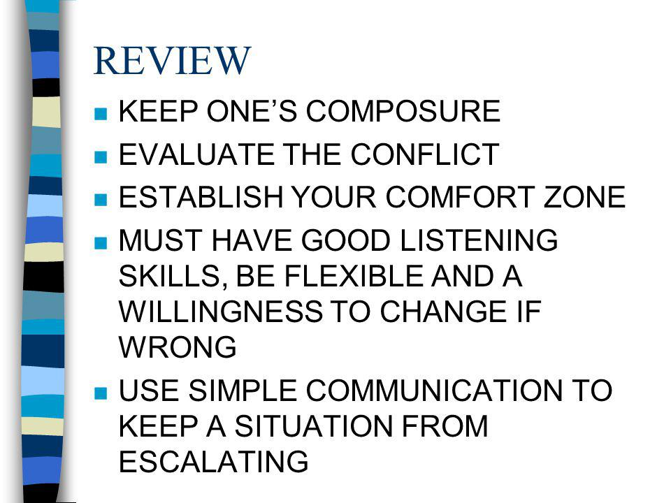 REVIEW n KEEP ONES COMPOSURE n EVALUATE THE CONFLICT n ESTABLISH YOUR COMFORT ZONE n MUST HAVE GOOD LISTENING SKILLS, BE FLEXIBLE AND A WILLINGNESS TO CHANGE IF WRONG n USE SIMPLE COMMUNICATION TO KEEP A SITUATION FROM ESCALATING