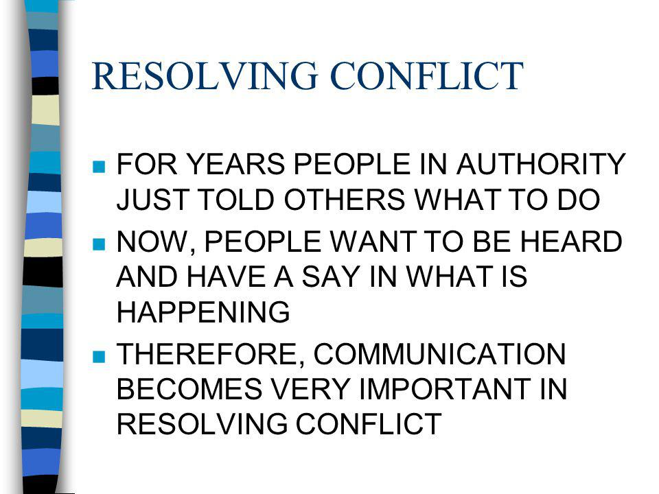 RESOLVING CONFLICT n FOR YEARS PEOPLE IN AUTHORITY JUST TOLD OTHERS WHAT TO DO n NOW, PEOPLE WANT TO BE HEARD AND HAVE A SAY IN WHAT IS HAPPENING n THEREFORE, COMMUNICATION BECOMES VERY IMPORTANT IN RESOLVING CONFLICT