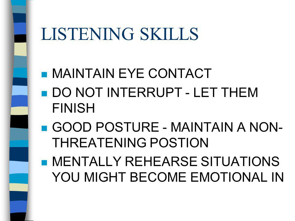 LISTENING SKILLS n MAINTAIN EYE CONTACT n DO NOT INTERRUPT - LET THEM FINISH n GOOD POSTURE - MAINTAIN A NON- THREATENING POSTION n MENTALLY REHEARSE SITUATIONS YOU MIGHT BECOME EMOTIONAL IN