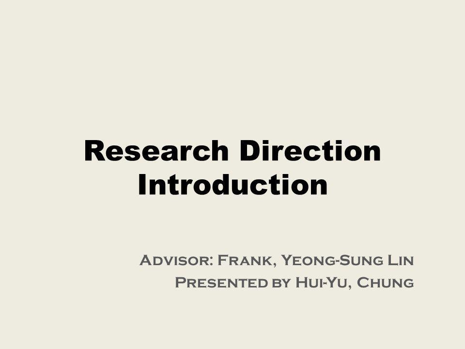 Research Direction Introduction Advisor: Frank, Yeong-Sung Lin Presented by Hui-Yu, Chung